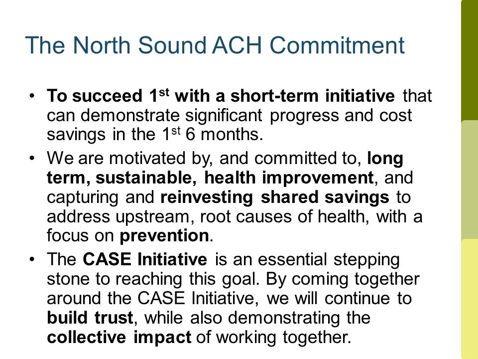 The North Sound ACH Commitment To succeed 1 st with a short-term initiative that can demonstrate significant progress and cost savings in the 1 st 6 months.