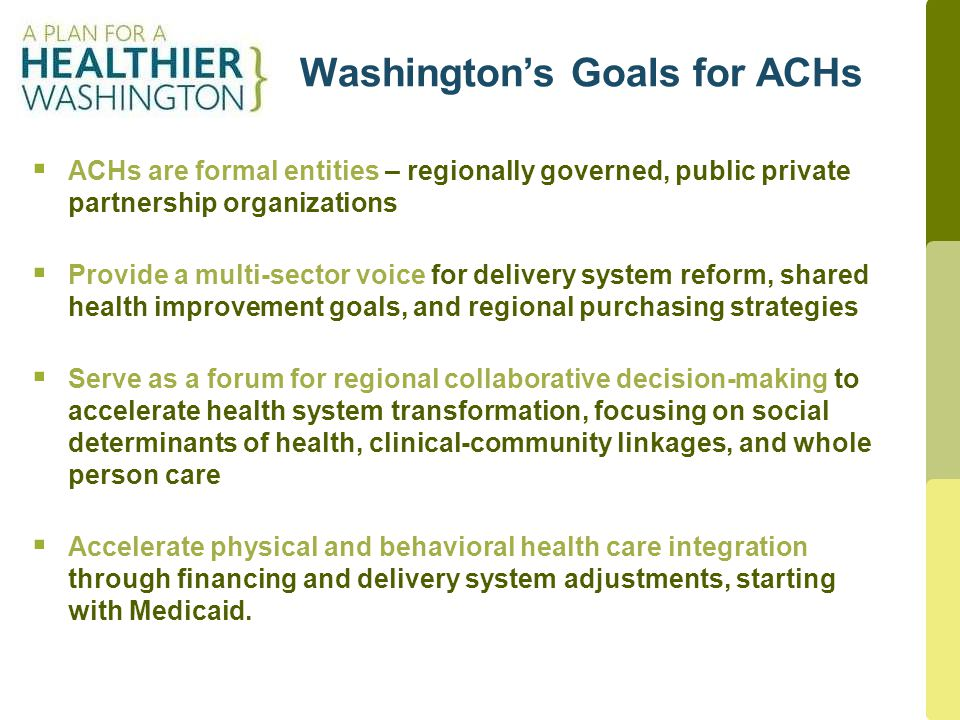 4 Washington's Goals for ACHs  ACHs are formal entities – regionally governed, public private partnership organizations  Provide a multi-sector voice for delivery system reform, shared health improvement goals, and regional purchasing strategies  Serve as a forum for regional collaborative decision-making to accelerate health system transformation, focusing on social determinants of health, clinical-community linkages, and whole person care  Accelerate physical and behavioral health care integration through financing and delivery system adjustments, starting with Medicaid.
