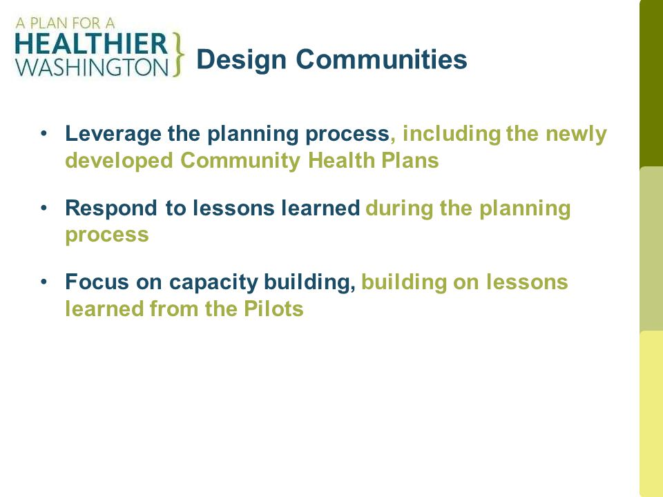 Design Communities 7 Leverage the planning process, including the newly developed Community Health Plans Respond to lessons learned during the planning process Focus on capacity building, building on lessons learned from the Pilots