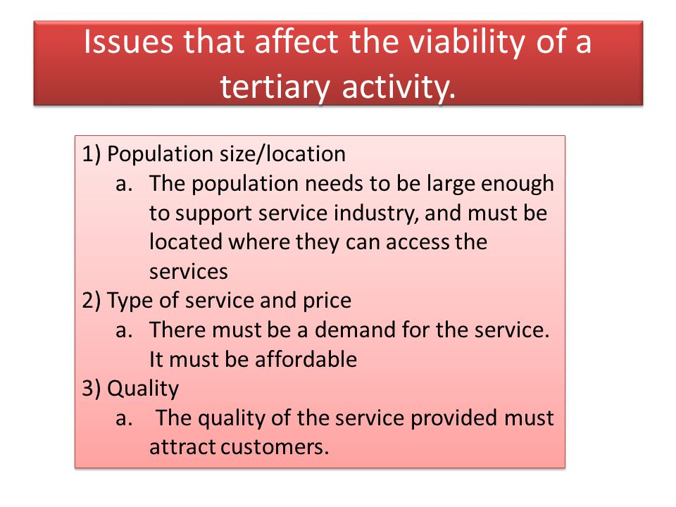 Issues that affect the viability of a tertiary activity. 1)Population size/location a.The population needs to be large enough to support service indus