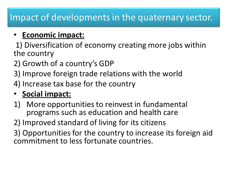 Impact of developments in the quaternary sector. Economic impact: 1) Diversification of economy creating more jobs within the country 2) Growth of a c
