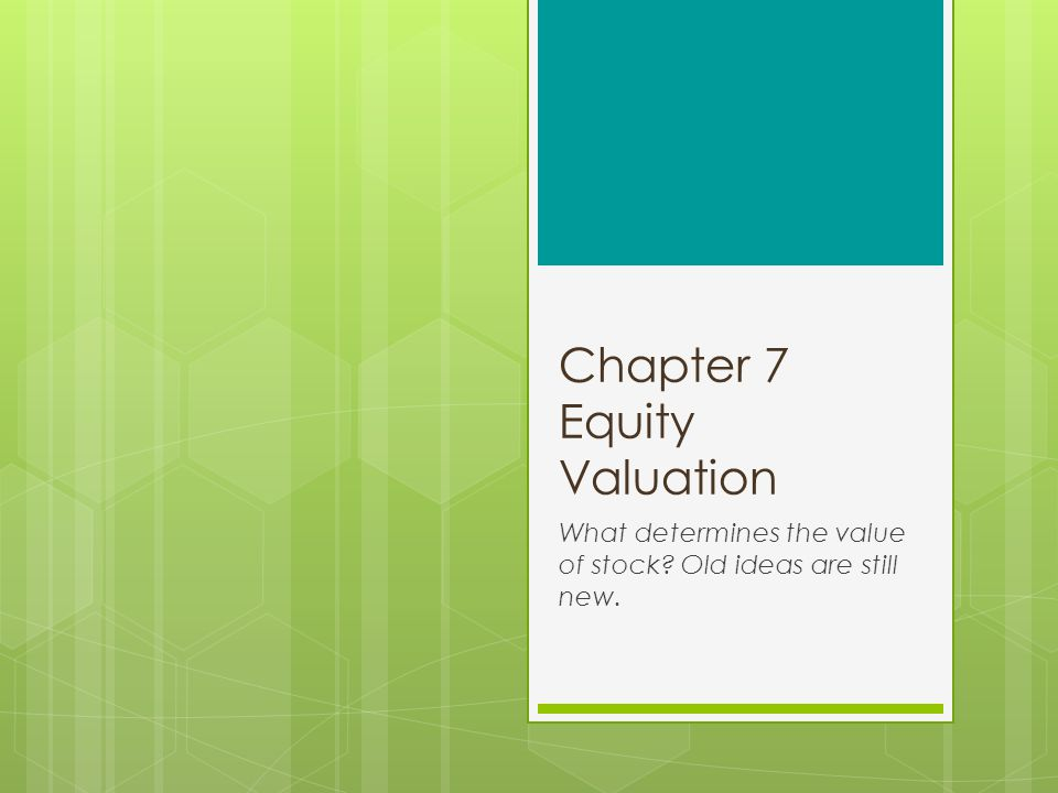 Chapter 7 Equity Valuation What determines the value of stock? Old ideas are still new.