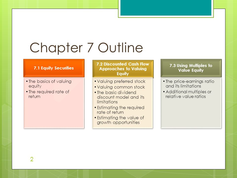 Chapter 7 Outline 7.1 Equity Securities The basics of valuing equity The required rate of return 7.2 Discounted Cash Flow Approaches to Valuing Equity Valuing preferred stock Valuing common stock The basic dividend discount model and its limitations Estimating the required rate of return Estimating the value of growth opportunities 7.3 Using Multiples to Value Equity The price-earnings ratio and its limitations Additional multiples or relative value ratios 2