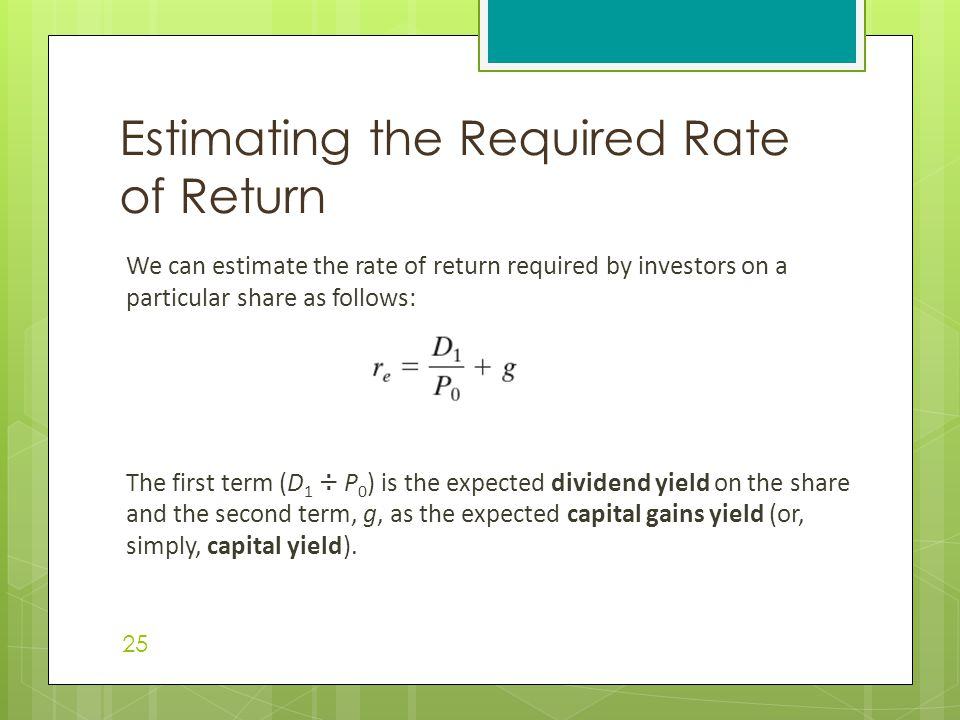 We can estimate the rate of return required by investors on a particular share as follows: The first term (D 1 ÷ P 0 ) is the expected dividend yield on the share and the second term, g, as the expected capital gains yield (or, simply, capital yield).