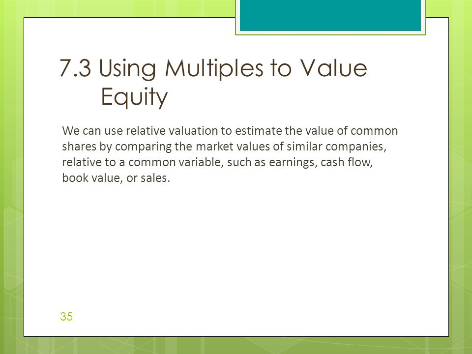 We can use relative valuation to estimate the value of common shares by comparing the market values of similar companies, relative to a common variable, such as earnings, cash flow, book value, or sales.