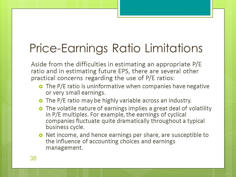 Aside from the difficulties in estimating an appropriate P/E ratio and in estimating future EPS, there are several other practical concerns regarding the use of P/E ratios:  The P/E ratio is uninformative when companies have negative or very small earnings.
