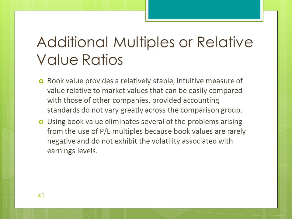  Book value provides a relatively stable, intuitive measure of value relative to market values that can be easily compared with those of other companies, provided accounting standards do not vary greatly across the comparison group.
