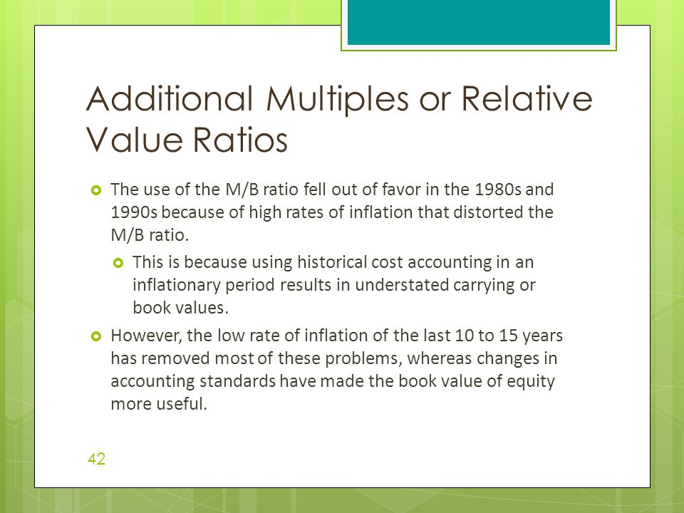  The use of the M/B ratio fell out of favor in the 1980s and 1990s because of high rates of inflation that distorted the M/B ratio.