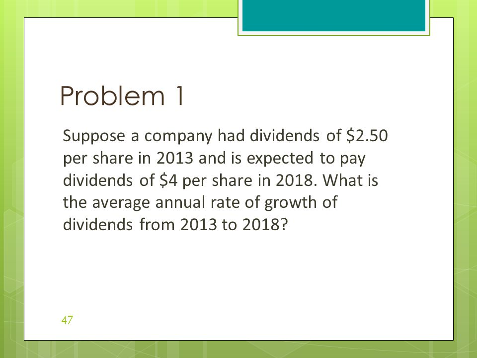 Suppose a company had dividends of $2.50 per share in 2013 and is expected to pay dividends of $4 per share in 2018. What is the average annual rate o