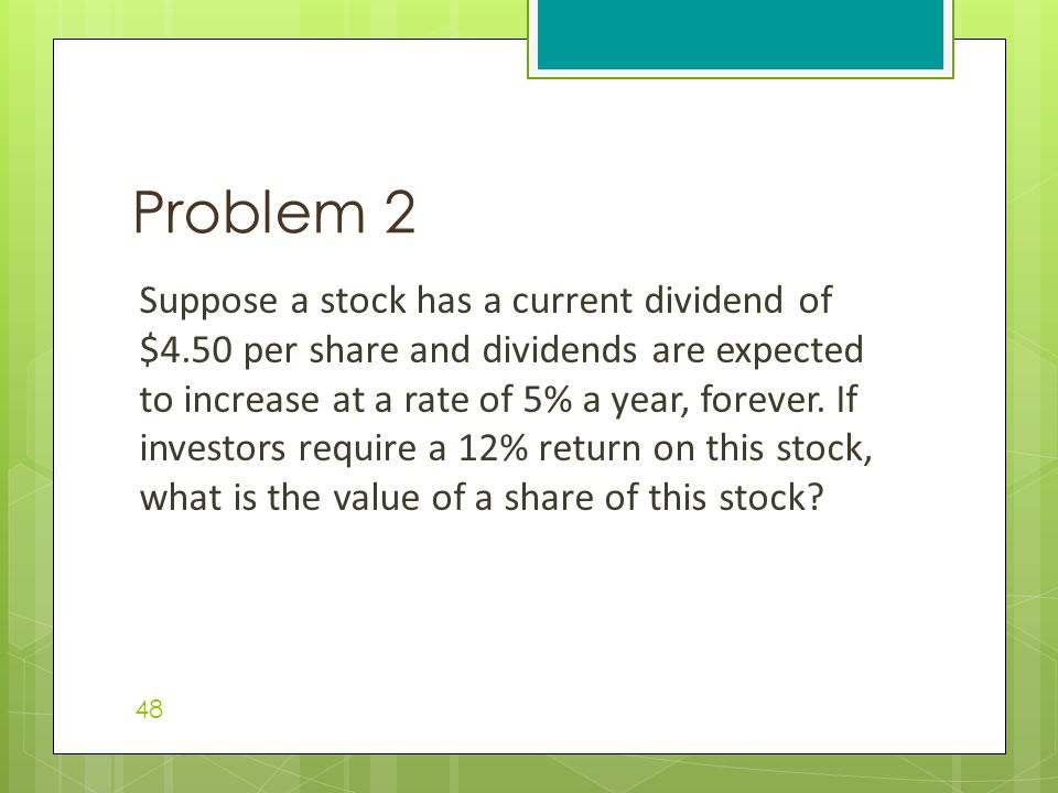 Suppose a stock has a current dividend of $4.50 per share and dividends are expected to increase at a rate of 5% a year, forever.
