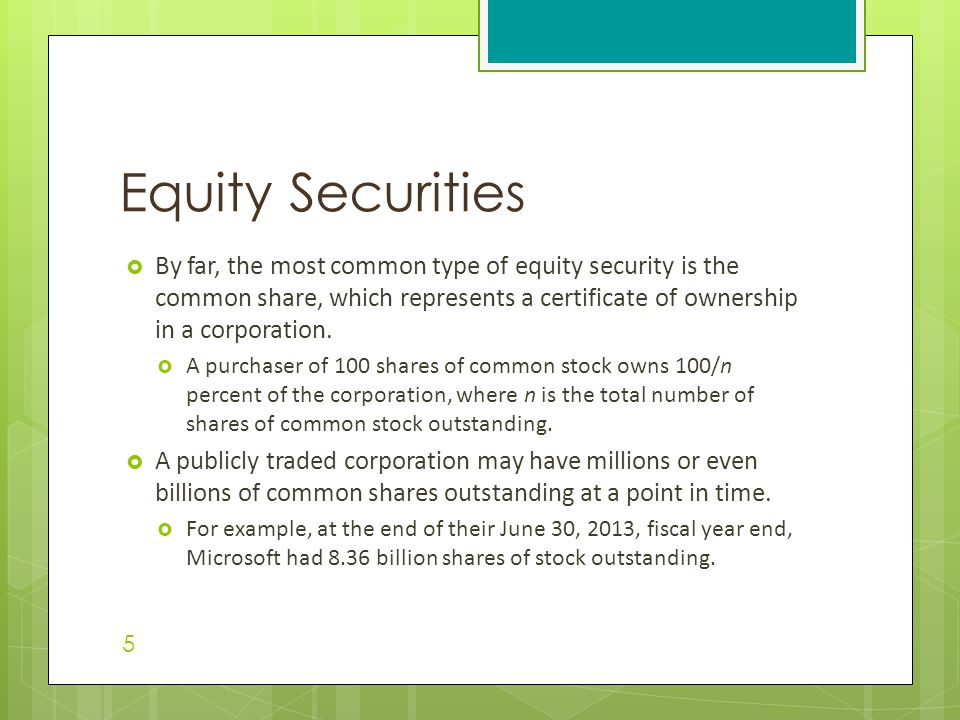 Equity Securities  By far, the most common type of equity security is the common share, which represents a certificate of ownership in a corporation.