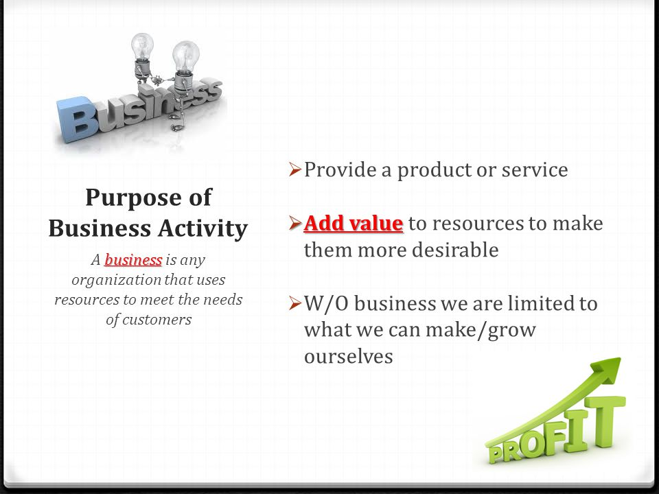 Purpose of Business Activity  Provide a product or service  Add value  Add value to resources to make them more desirable  W/O business we are limited to what we can make/grow ourselves business A business is any organization that uses resources to meet the needs of customers