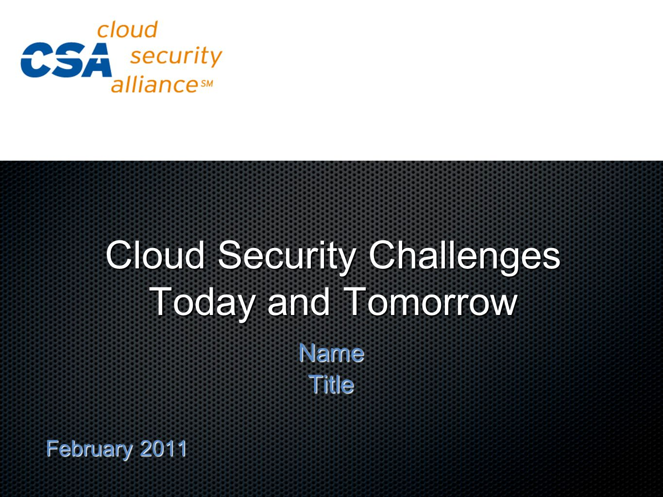 Cloud Security Challenges Today and Tomorrow NameTitle February 2011