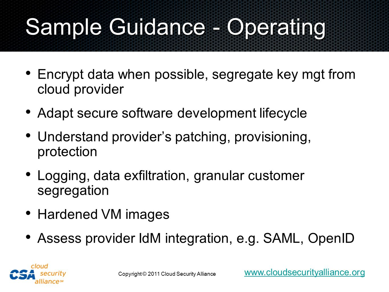 www.cloudsecurityalliance.org Copyright © 2011 Cloud Security Alliance Sample Guidance - Operating Encrypt data when possible, segregate key mgt from cloud provider Adapt secure software development lifecycle Understand provider's patching, provisioning, protection Logging, data exfiltration, granular customer segregation Hardened VM images Assess provider IdM integration, e.g.
