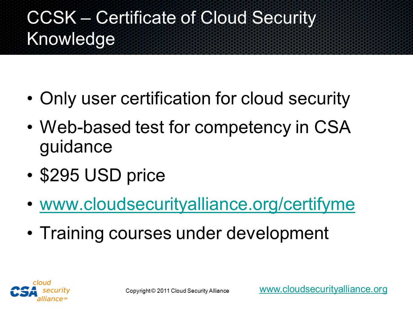 www.cloudsecurityalliance.org Copyright © 2011 Cloud Security Alliance CCSK – Certificate of Cloud Security Knowledge Only user certification for cloud security Web-based test for competency in CSA guidance $295 USD price www.cloudsecurityalliance.org/certifyme Training courses under development