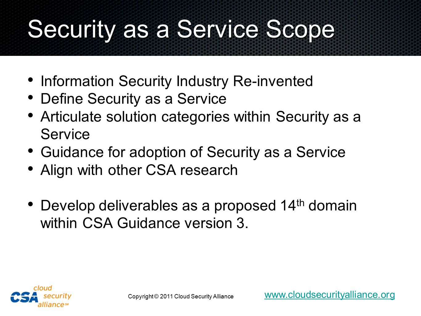 www.cloudsecurityalliance.org Copyright © 2011 Cloud Security Alliance Security as a Service Scope Information Security Industry Re-invented Define Security as a Service Articulate solution categories within Security as a Service Guidance for adoption of Security as a Service Align with other CSA research Develop deliverables as a proposed 14 th domain within CSA Guidance version 3.