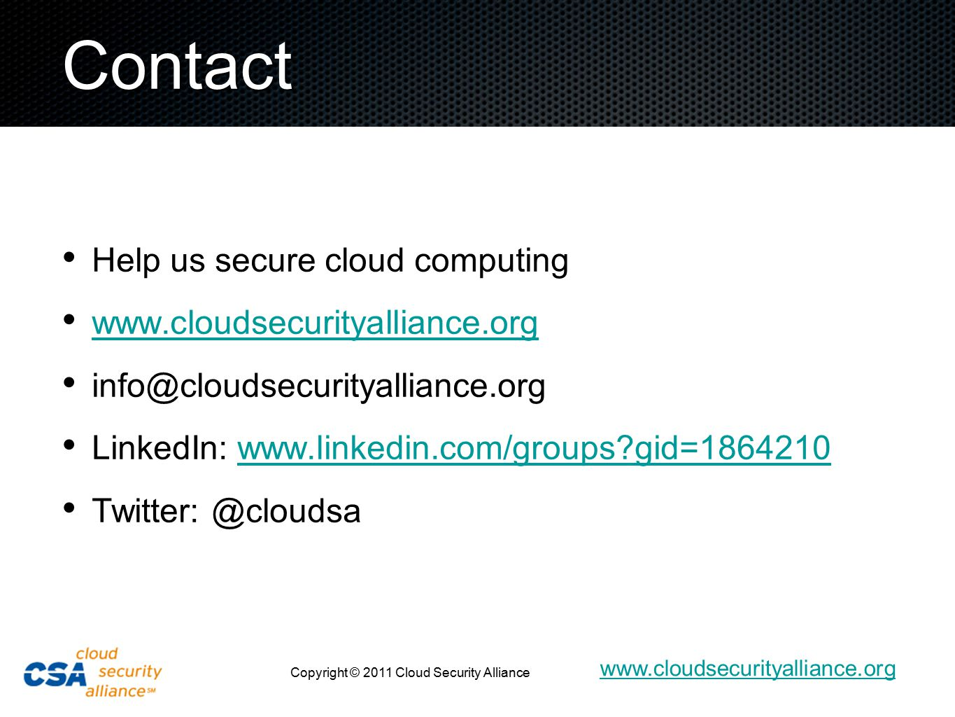www.cloudsecurityalliance.org Copyright © 2011 Cloud Security Alliance Contact Help us secure cloud computing www.cloudsecurityalliance.org info@cloudsecurityalliance.org LinkedIn: www.linkedin.com/groups gid=1864210www.linkedin.com/groups gid=1864210 Twitter: @cloudsa