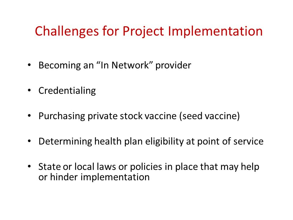 "Challenges for Project Implementation Becoming an ""In Network"" provider Credentialing Purchasing private stock vaccine (seed vaccine) Determining heal"