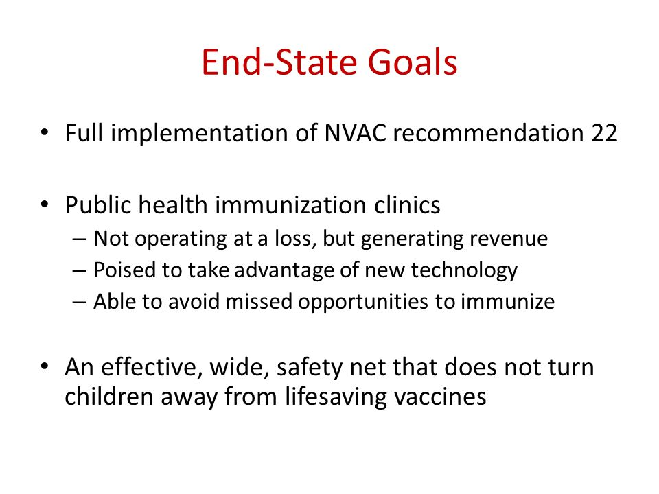 End-State Goals Full implementation of NVAC recommendation 22 Public health immunization clinics – Not operating at a loss, but generating revenue – P