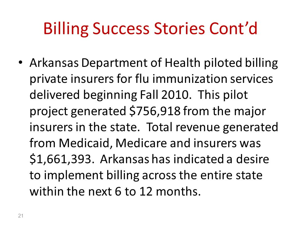 Billing Success Stories Cont'd Arkansas Department of Health piloted billing private insurers for flu immunization services delivered beginning Fall 2