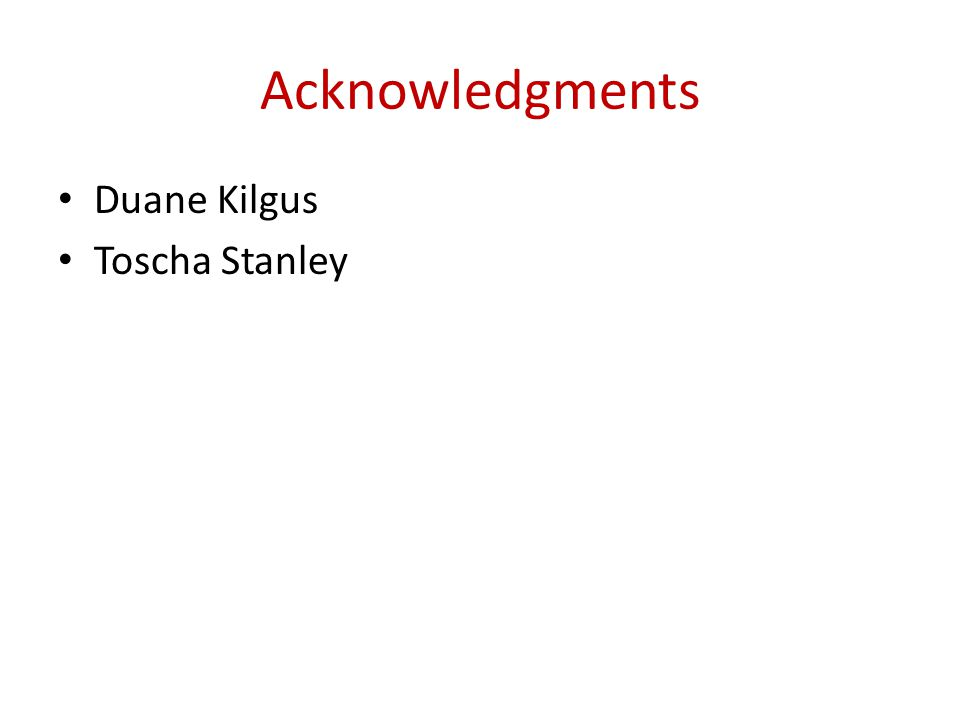 Acknowledgments Duane Kilgus Toscha Stanley