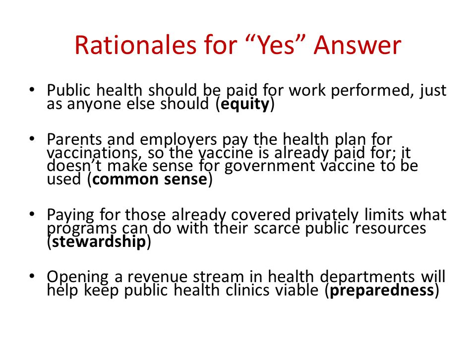"Rationales for ""Yes"" Answer Public health should be paid for work performed, just as anyone else should (equity) Parents and employers pay the health"