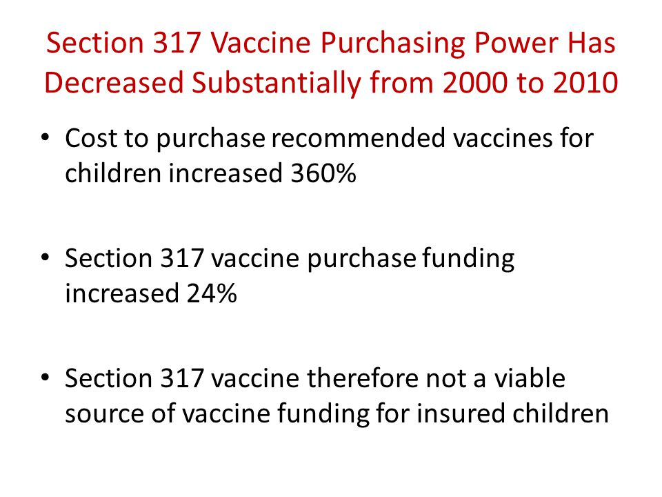 Section 317 Vaccine Purchasing Power Has Decreased Substantially from 2000 to 2010 Cost to purchase recommended vaccines for children increased 360% Section 317 vaccine purchase funding increased 24% Section 317 vaccine therefore not a viable source of vaccine funding for insured children