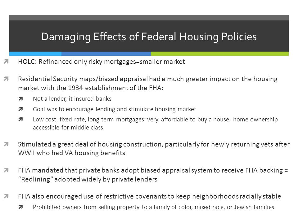 Damaging Effects of Federal Housing Policies  HOLC: Refinanced only risky mortgages=smaller market  Residential Security maps/biased appraisal had a much greater impact on the housing market with the 1934 establishment of the FHA:  Not a lender, it insured banks  Goal was to encourage lending and stimulate housing market  Low cost, fixed rate, long-term mortgages=very affordable to buy a house; home ownership accessible for middle class  Stimulated a great deal of housing construction, particularly for newly returning vets after WWII who had VA housing benefits  FHA mandated that private banks adopt biased appraisal system to receive FHA backing = Redlining adopted widely by private lenders  FHA also encouraged use of restrictive covenants to keep neighborhoods racially stable  Prohibited owners from selling property to a family of color, mixed race, or Jewish families