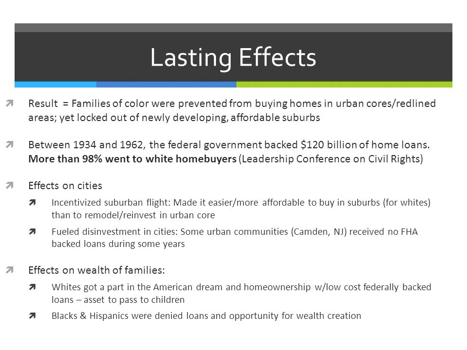 Lasting Effects  Result = Families of color were prevented from buying homes in urban cores/redlined areas; yet locked out of newly developing, affordable suburbs  Between 1934 and 1962, the federal government backed $120 billion of home loans.