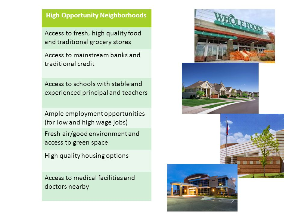 High Opportunity Neighborhoods Access to fresh, high quality food and traditional grocery stores Access to mainstream banks and traditional credit Access to schools with stable and experienced principal and teachers Ample employment opportunities (for low and high wage jobs) Fresh air/good environment and access to green space High quality housing options Access to medical facilities and doctors nearby