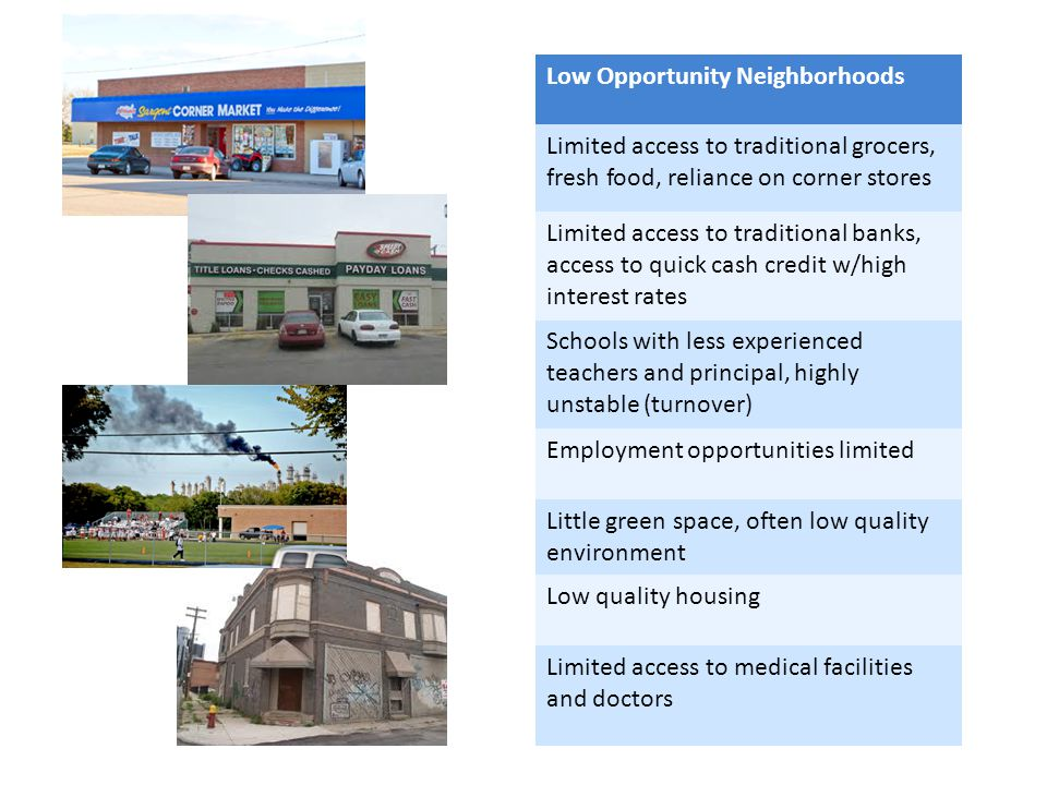 Low Opportunity Neighborhoods Limited access to traditional grocers, fresh food, reliance on corner stores Limited access to traditional banks, access to quick cash credit w/high interest rates Schools with less experienced teachers and principal, highly unstable (turnover) Employment opportunities limited Little green space, often low quality environment Low quality housing Limited access to medical facilities and doctors