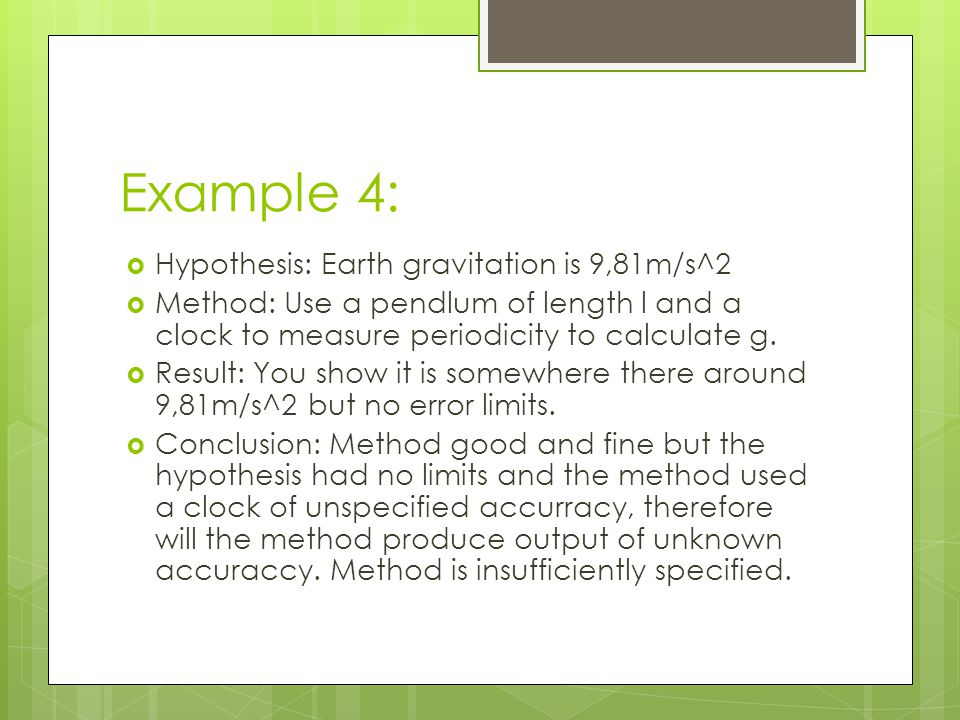 Example 4:  Hypothesis: Earth gravitation is 9,81m/s^2  Method: Use a pendlum of length l and a clock to measure periodicity to calculate g.