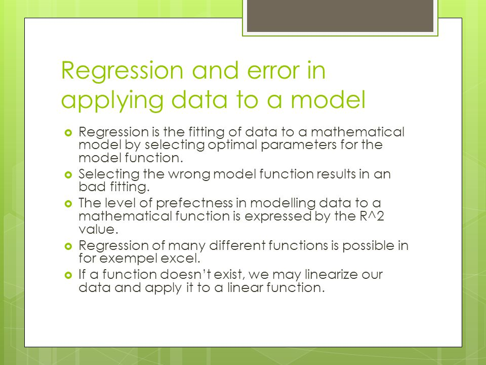 Regression and error in applying data to a model  Regression is the fitting of data to a mathematical model by selecting optimal parameters for the model function.