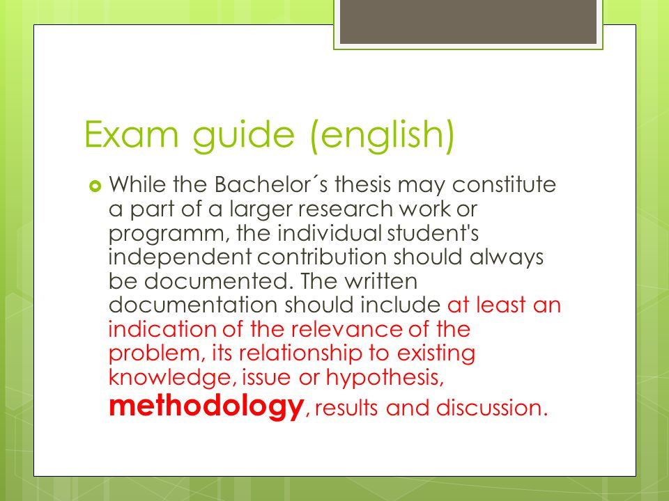 Exam guide (english)  While the Bachelor´s thesis may constitute a part of a larger research work or programm, the individual student s independent contribution should always be documented.