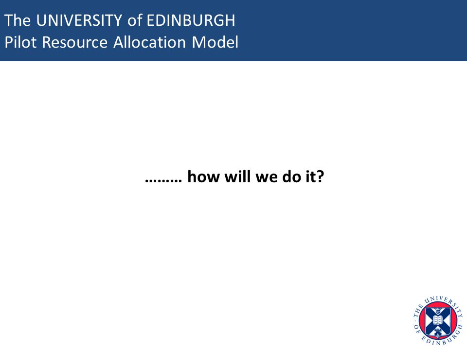 The UNIVERSITY of EDINBURGH Pilot Resource Allocation Model ……… how will we do it