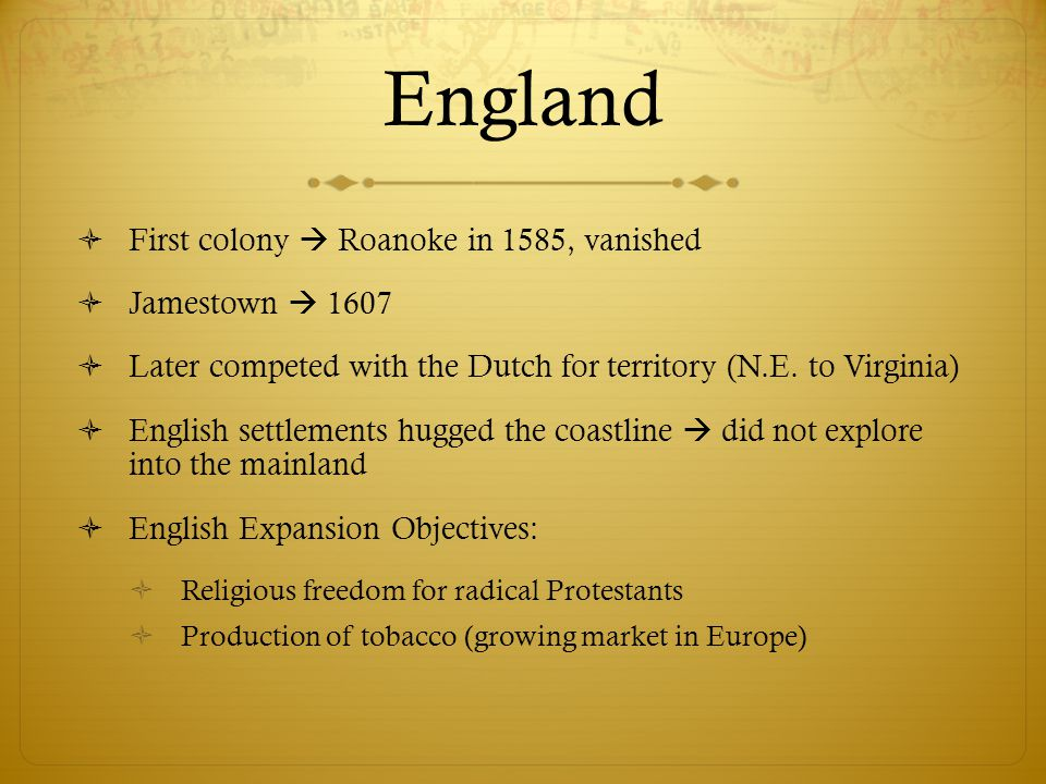 England  First colony  Roanoke in 1585, vanished  Jamestown  1607  Later competed with the Dutch for territory (N.E. to Virginia)  English settl