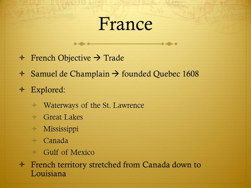 France  French Objective  Trade  Samuel de Champlain  founded Quebec 1608  Explored:  Waterways of the St. Lawrence  Great Lakes  Mississippi