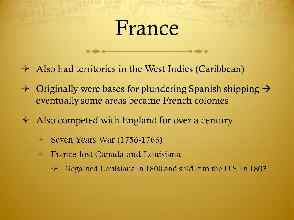 France  Also had territories in the West Indies (Caribbean)  Originally were bases for plundering Spanish shipping  eventually some areas became Fr