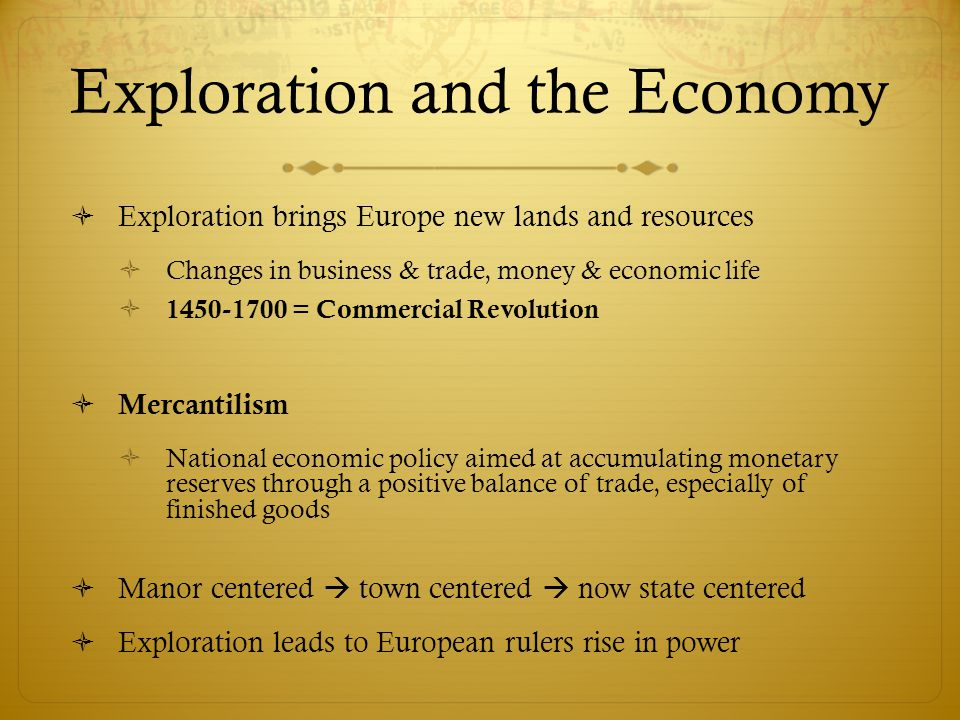 Exploration and the Economy  Exploration brings Europe new lands and resources  Changes in business & trade, money & economic life  1450-1700 = Com