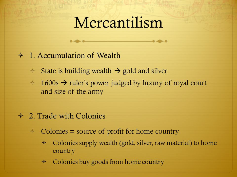 Mercantilism  1. Accumulation of Wealth  State is building wealth  gold and silver  1600s  ruler's power judged by luxury of royal court and size