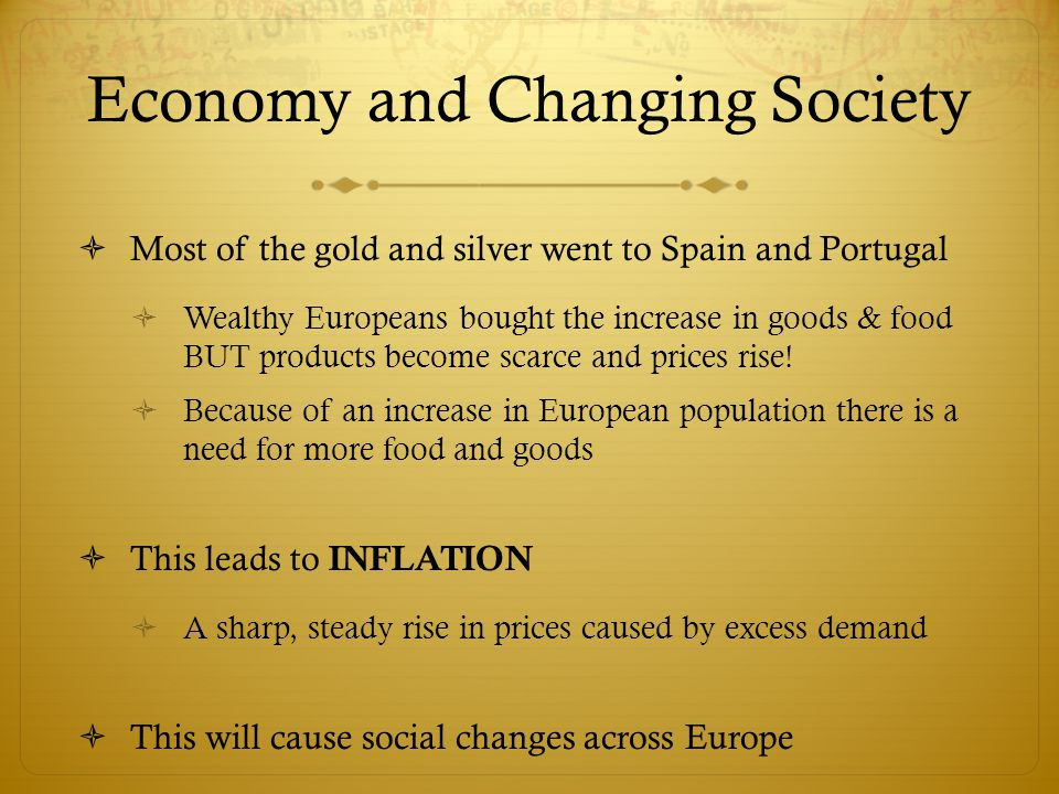 Economy and Changing Society  Most of the gold and silver went to Spain and Portugal  Wealthy Europeans bought the increase in goods & food BUT prod