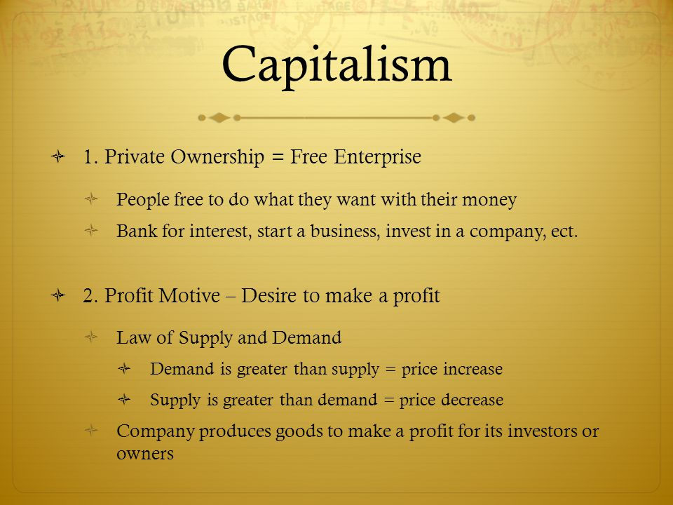 Capitalism  1. Private Ownership = Free Enterprise  People free to do what they want with their money  Bank for interest, start a business, invest