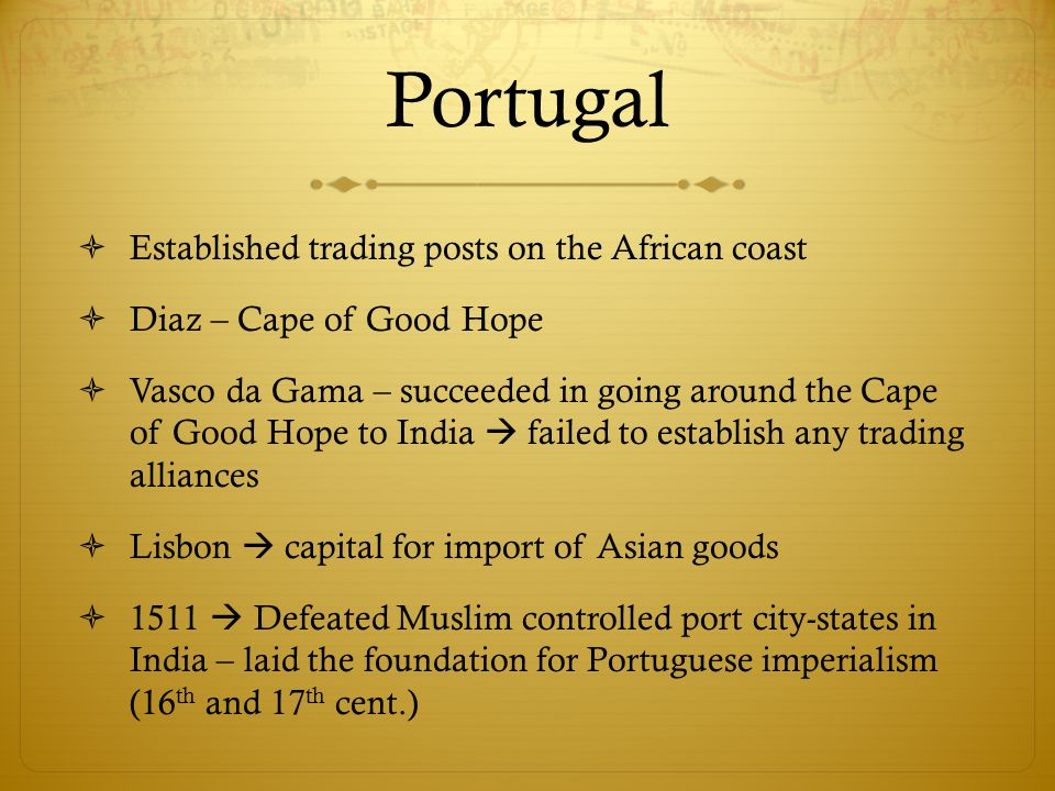 Portugal  Established trading posts on the African coast  Diaz – Cape of Good Hope  Vasco da Gama – succeeded in going around the Cape of Good Hope