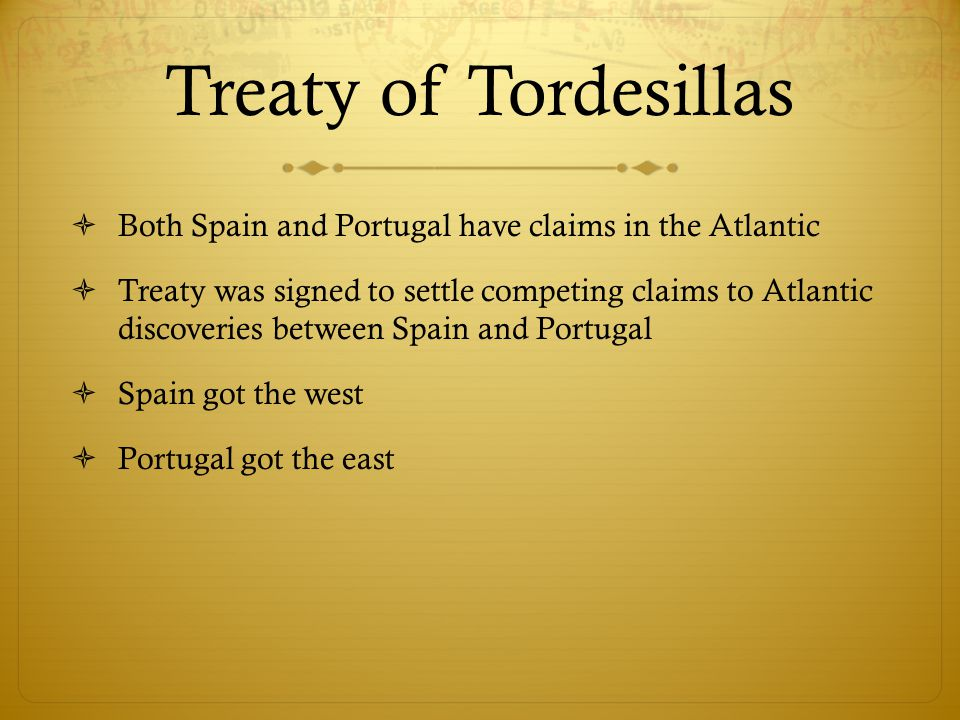 Treaty of Tordesillas  Both Spain and Portugal have claims in the Atlantic  Treaty was signed to settle competing claims to Atlantic discoveries bet