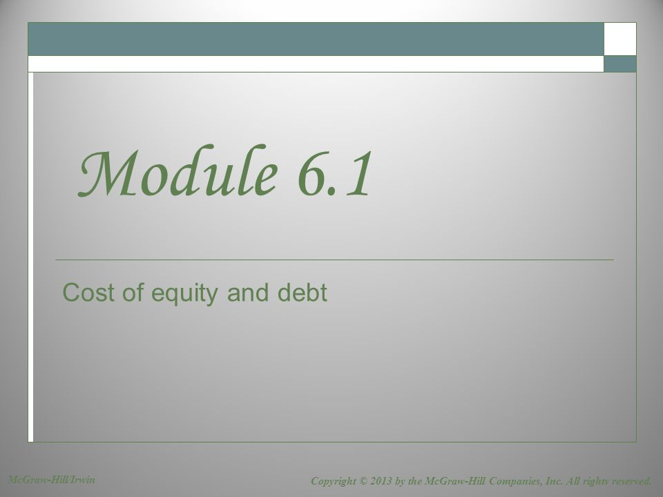 Cost of equity and debt Module 6.1 Copyright © 2013 by the McGraw-Hill Companies, Inc. All rights reserved. McGraw-Hill/Irwin
