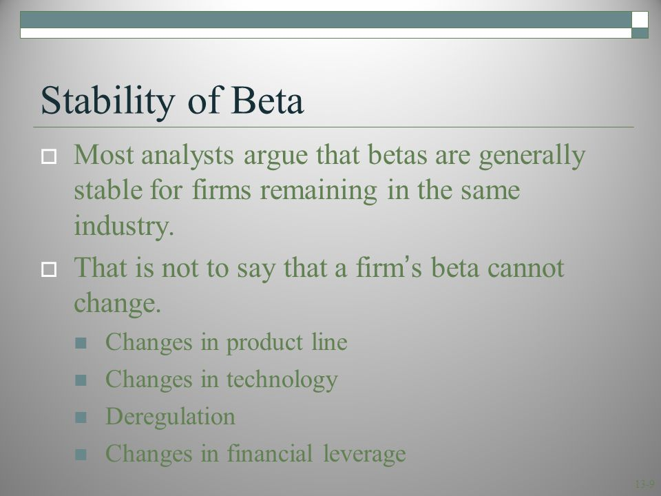 13-9 Stability of Beta  Most analysts argue that betas are generally stable for firms remaining in the same industry.  That is not to say that a fir