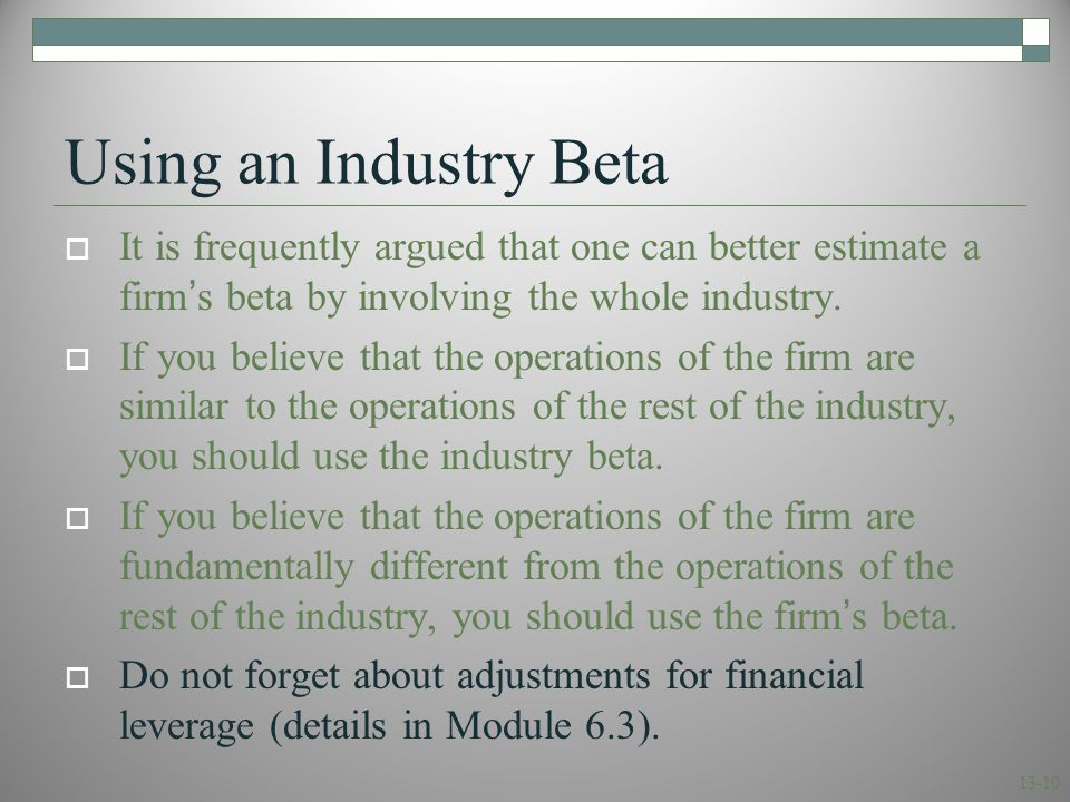 13-10 Using an Industry Beta  It is frequently argued that one can better estimate a firm's beta by involving the whole industry.  If you believe th
