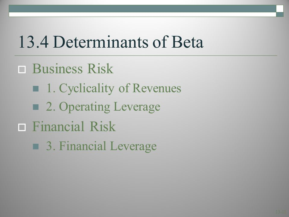 13-11 13.4 Determinants of Beta  Business Risk 1. Cyclicality of Revenues 2. Operating Leverage  Financial Risk 3. Financial Leverage