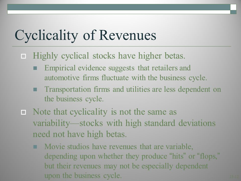 13-12 Cyclicality of Revenues  Highly cyclical stocks have higher betas. Empirical evidence suggests that retailers and automotive firms fluctuate wi