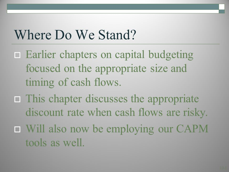 13-1 Where Do We Stand?  Earlier chapters on capital budgeting focused on the appropriate size and timing of cash flows.  This chapter discusses the